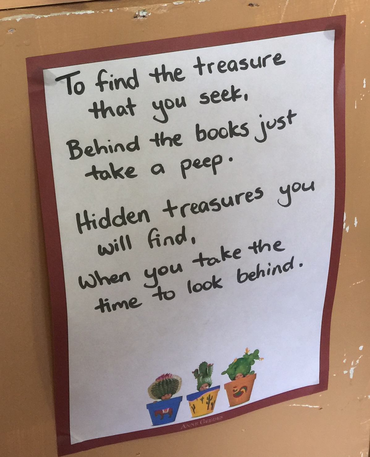 To find the treasure that you seek, Behind the books just take a peek. Hidden treasures you will find When you take the time to look behind.